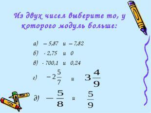 Из двух чисел выберите то, у которого модуль больше: а) – 5,87 и – 7,82 б) -