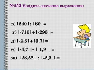 №953 Найдите значение выражения: в)|240|: |80|= г)|-710|+|-290|= д)|-2,3|+|3,