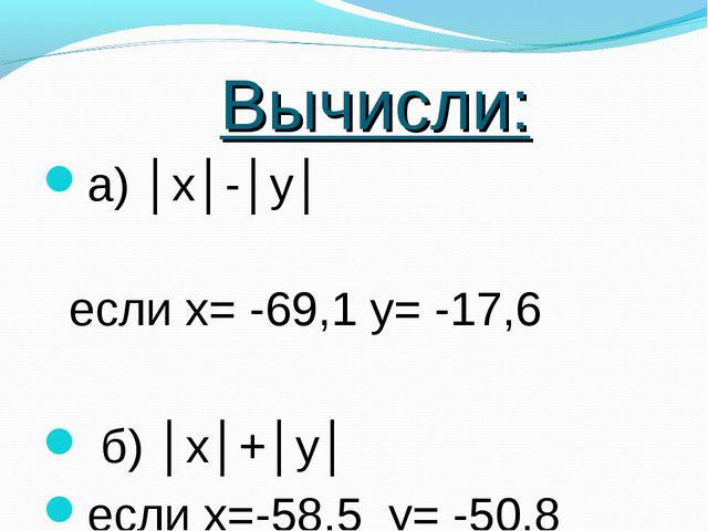 Вычисли: а) │х│-│у│ если х= -69,1 у= -17,6 б) │х│+│у│ если х=-58,5 у= -50,8