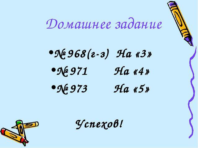 Домашнее задание № 968(г-з) На «3» № 971 На «4» № 973 На «5» Успехов!