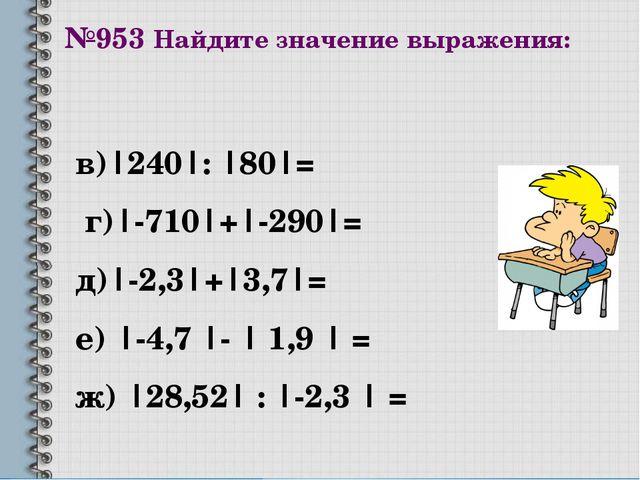 №953 Найдите значение выражения: в)|240|: |80|= г)|-710|+|-290|= д)|-2,3|+|3,...