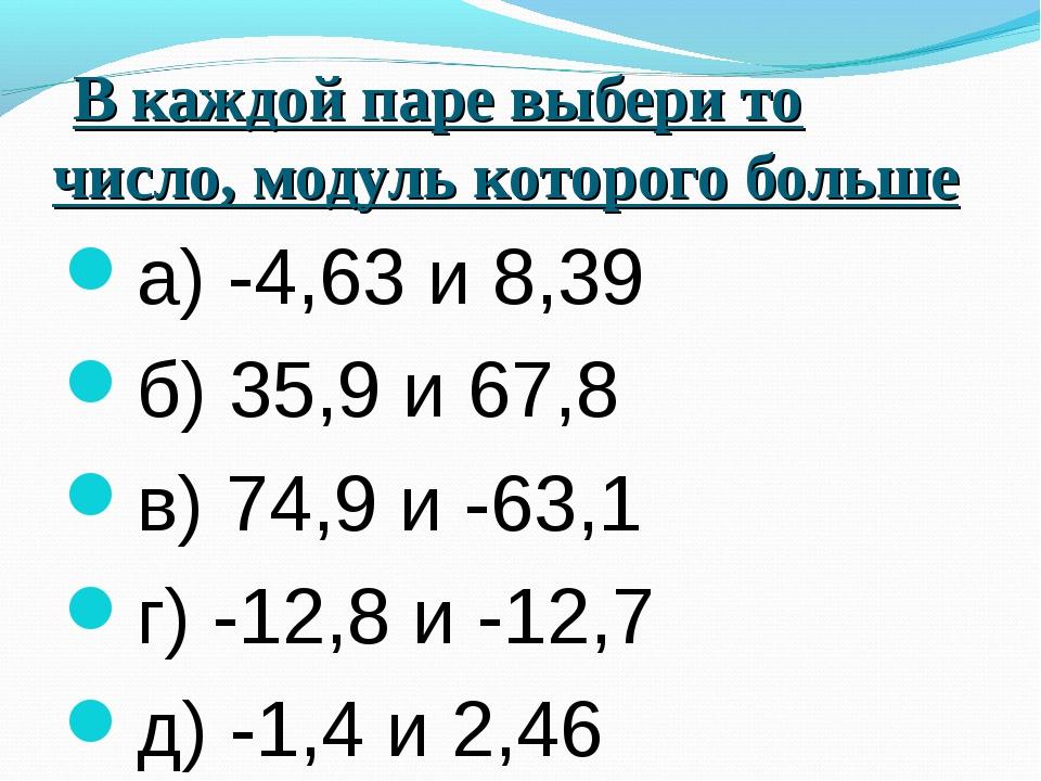 В каждой паре выбери то число, модуль которого больше а) -4,63 и 8,39 б) 35,...