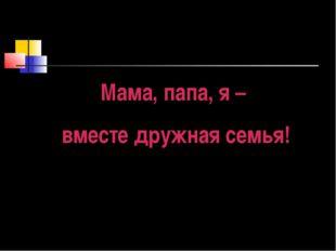 Мама, папа, я – вместе дружная семья!