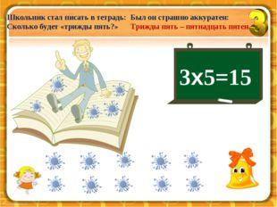3х5=15 Школьник стал писать в тетрадь: Сколько будет «трижды пять?» Был он ст