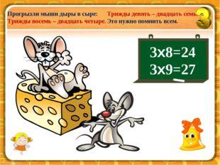 3х8=24 3х9=27 Прогрызли мыши дыры в сыре: Трижды восемь – двадцать четыре. Тр