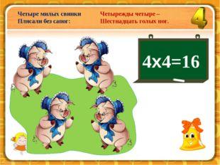 4х4=16 Четыре милых свинки Плясали без сапог: Четырежды четыре – Шестнадцать