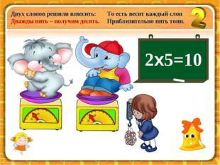 Двух слонов решили взвесить: Дважды пять – получим десять. То есть весит кажд