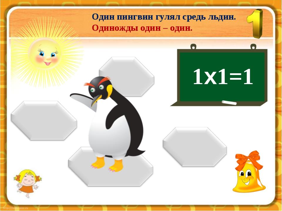 Один пингвин гулял средь льдин. Одиножды один – один. 1х1=1