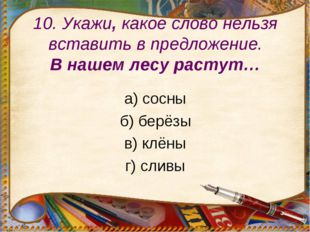 10. Укажи, какое слово нельзя вставить в предложение. В нашем лесу растут… а)