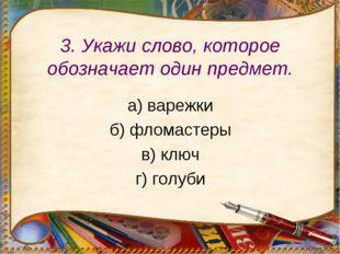 3. Укажи слово, которое обозначает один предмет. а) варежки б) фломастеры в)
