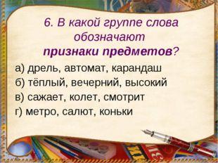 6. В какой группе слова обозначают признаки предметов? а) дрель, автомат, кар