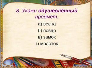 8. Укажи одушевлённый предмет. а) весна б) повар в) замок г) молоток
