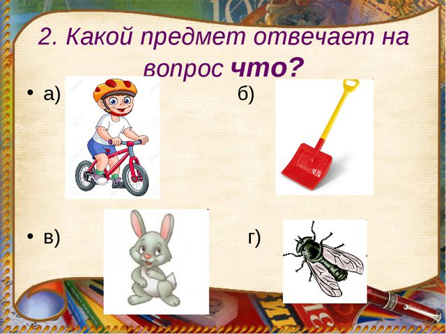 2. Какой предмет отвечает на вопрос что? а) б) в) г)