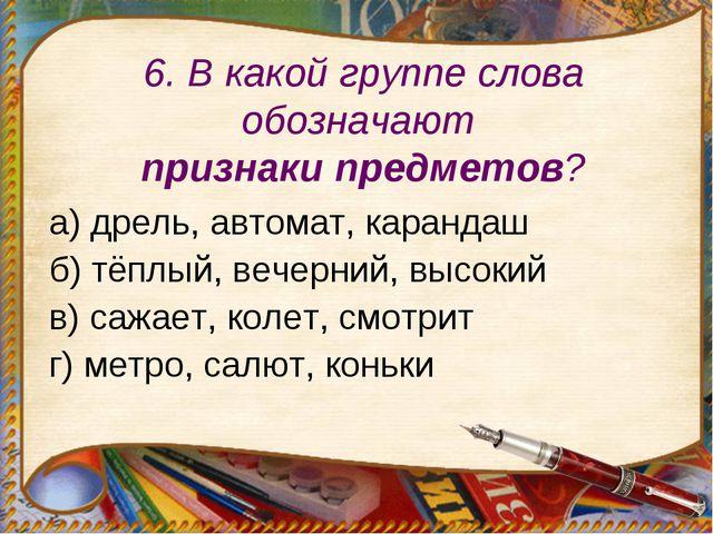 6. В какой группе слова обозначают признаки предметов? а) дрель, автомат, кар...