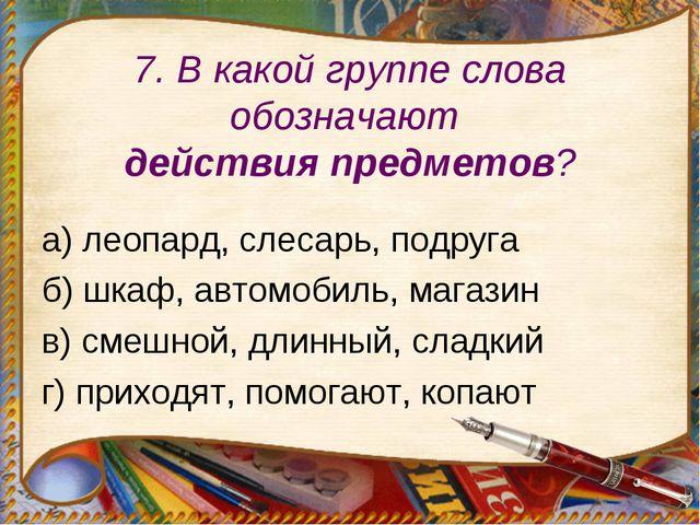 7. В какой группе слова обозначают действия предметов? а) леопард, слесарь, п...
