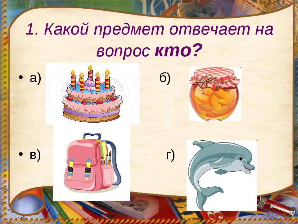 1. Какой предмет отвечает на вопрос кто? а) б) в) г)