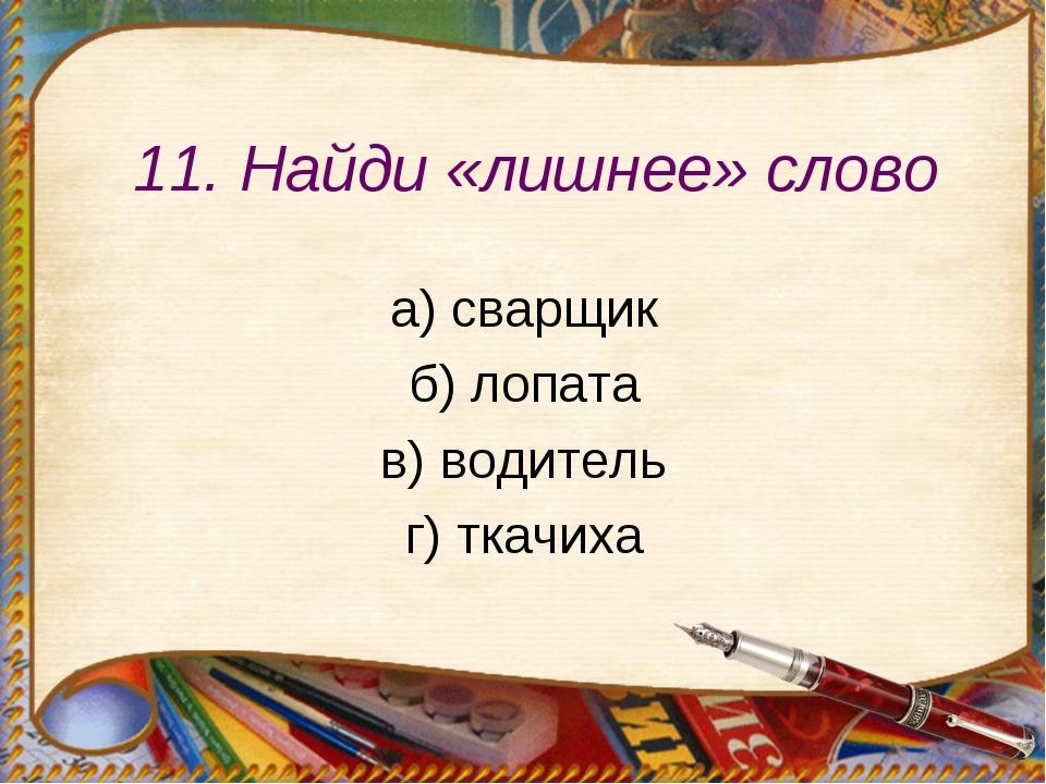 11. Найди «лишнее» слово а) сварщик б) лопата в) водитель г) ткачиха