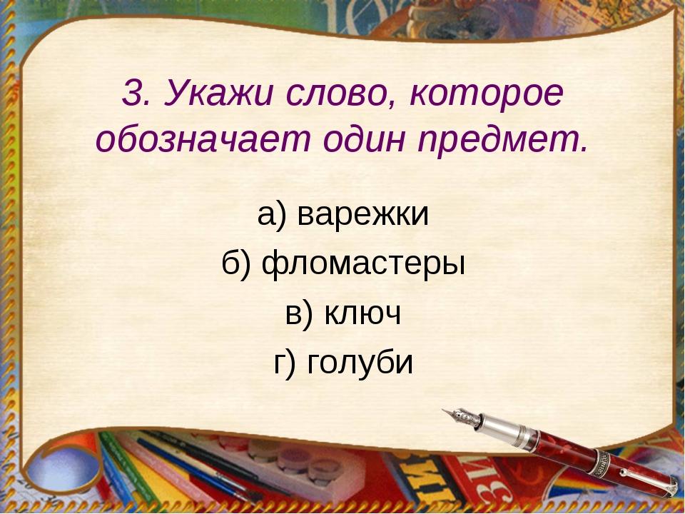 3. Укажи слово, которое обозначает один предмет. а) варежки б) фломастеры в)...