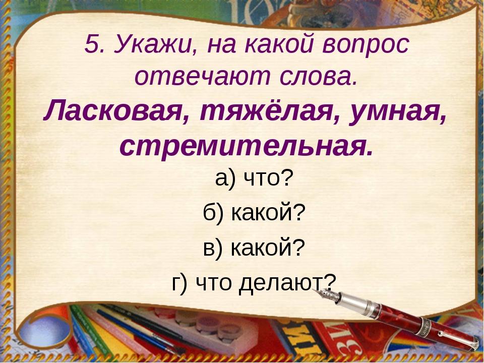 5. Укажи, на какой вопрос отвечают слова. Ласковая, тяжёлая, умная, стремител...