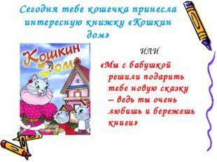Сегодня тебе кошечка принесла интересную книжку «Кошкин дом» ИЛИ «Мы с бабушк