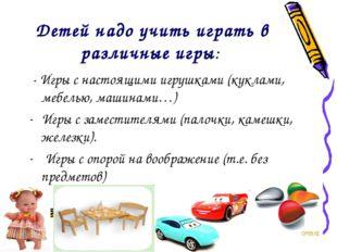 Детей надо учить играть в различные игры: - Игры с настоящими игрушками (кукл