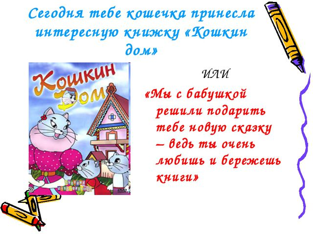 Сегодня тебе кошечка принесла интересную книжку «Кошкин дом» ИЛИ «Мы с бабушк...