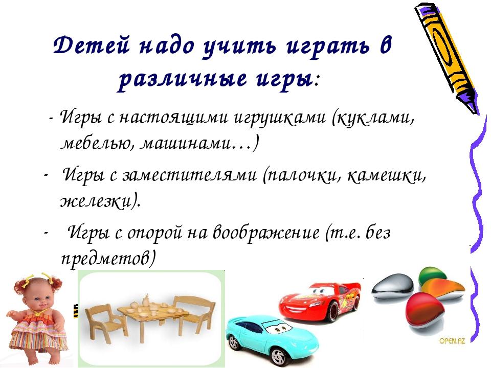 Детей надо учить играть в различные игры: - Игры с настоящими игрушками (кукл...