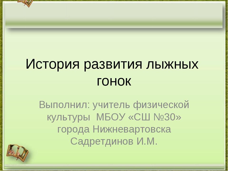 История развития лыжных гонок Выполнил: учитель физической культуры МБОУ «СШ...