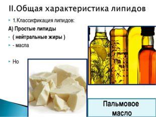 1.Классификация липидов: А) Простые липиды ( нейтральные жиры ) - масла Но Па