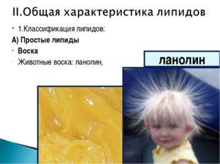 1.Классификация липидов: А) Простые липиды Воска Животные воска: ланолин, лан