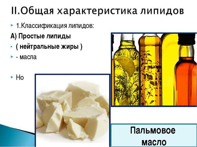 1.Классификация липидов: А) Простые липиды ( нейтральные жиры ) - масла Но Па...
