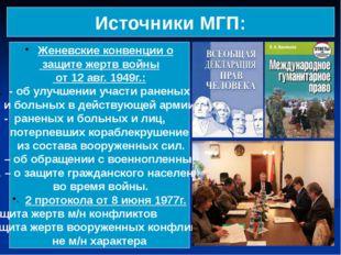 Источники МГП: Женевские конвенции о защите жертв войны от 12 авг. 1949г.: -