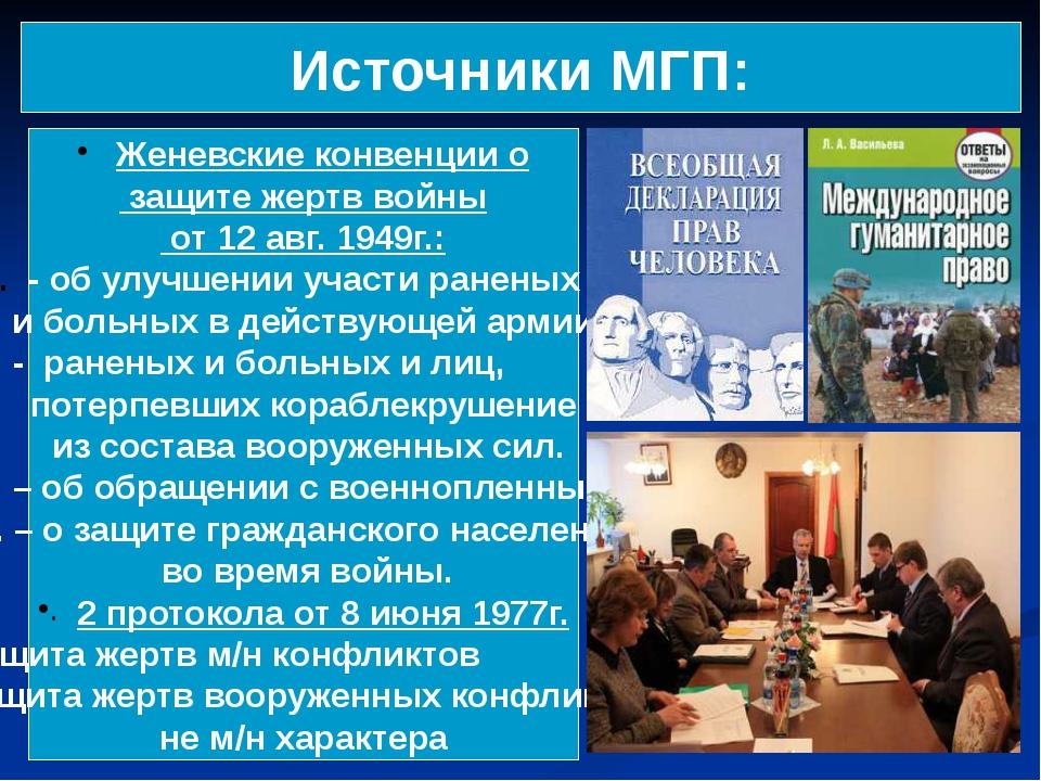 Источники МГП: Женевские конвенции о защите жертв войны от 12 авг. 1949г.: -...