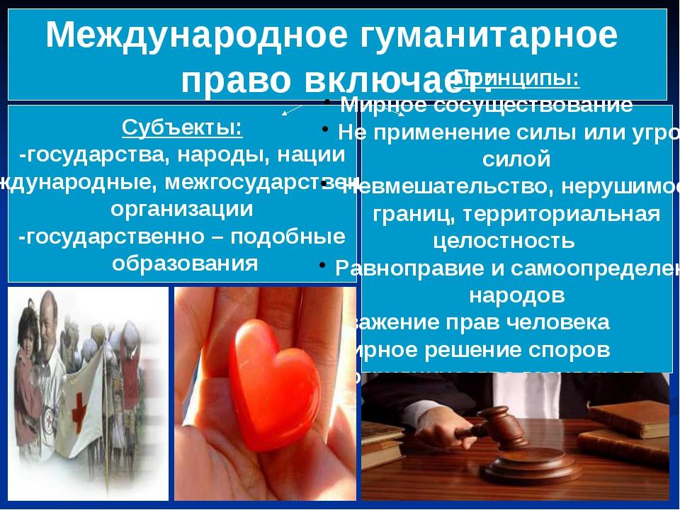 Международное гуманитарное право включает: Субъекты: -государства, народы, на...