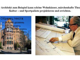 Der Architekt zum Beispiel kann schöne Wohnhäuser, märchenhafte Theater, Kult