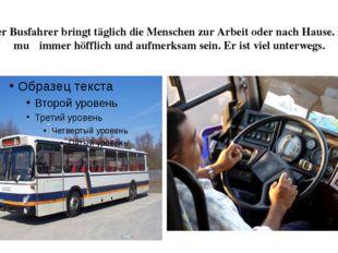 Der Busfahrer bringt täglich die Menschen zur Arbeit oder nach Hause. Er muβ