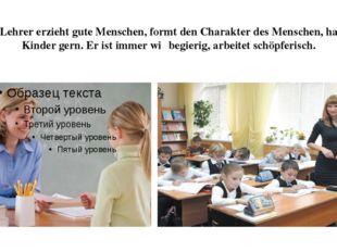 Der Lehrer erzieht gute Menschen, formt den Charakter des Menschen, hat die K