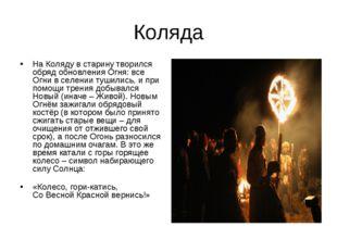 Коляда На Коляду в старину творился обряд обновления Огня: все Огни в селении