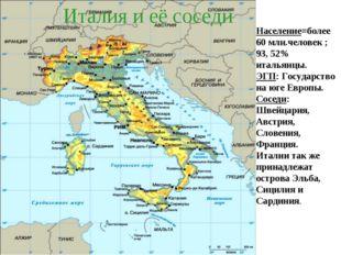 Италия и её соседи Население=более 60 млн.человек ; 93, 52% итальянцы. ЭГП: Г