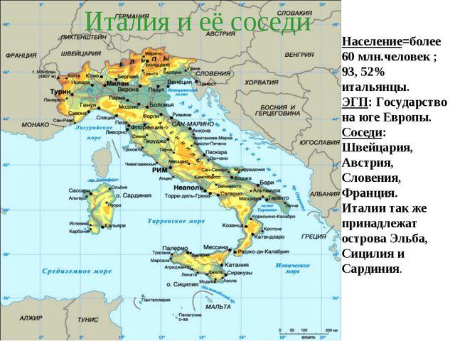 Италия и её соседи Население=более 60 млн.человек ; 93, 52% итальянцы. ЭГП: Г...