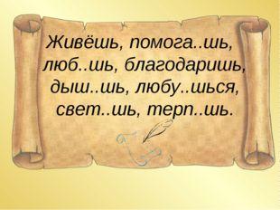 Живёшь, помога..шь, люб..шь, благодаришь, дыш..шь, любу..шься, свет..шь, терп