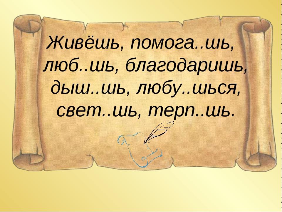 Живёшь, помога..шь, люб..шь, благодаришь, дыш..шь, любу..шься, свет..шь, терп...