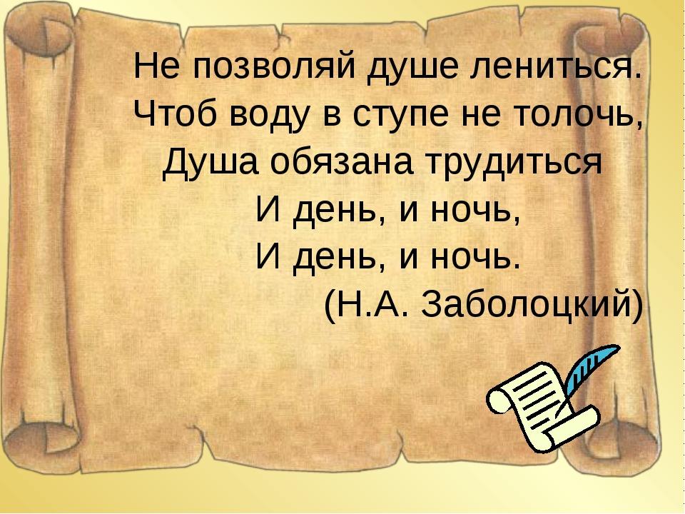 Не позволяй душе лениться. Чтоб воду в ступе не толочь, Душа обязана трудитьс...