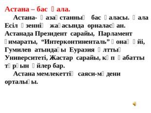 Астана – бас қала. Астана- Қазақстанның бас қаласы. Қала Есіл өзеннің жағасын