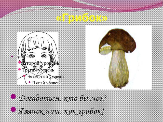«Грибок» Догадаться, кто бы мог? Язычок наш, как грибок!