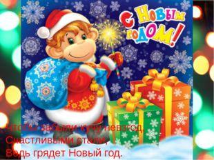 Чтобы забыли кучу невзгод, Счастливыми стали, Ведь грядет Новый год.