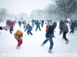 Станут в снежки все играть, веселиться,