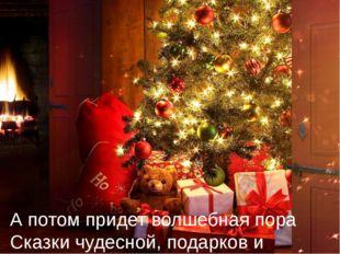 А потом придет волшебная пора Сказки чудесной, подарков и тепла.