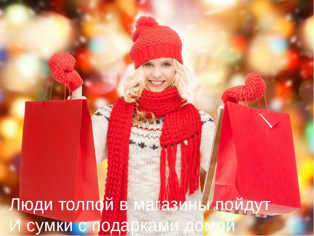 Люди толпой в магазины пойдут И сумки с подарками домой принесут.
