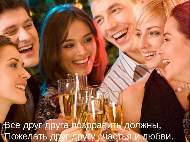 Все друг друга поздравить должны, Пожелать друг другу счастья и любви.